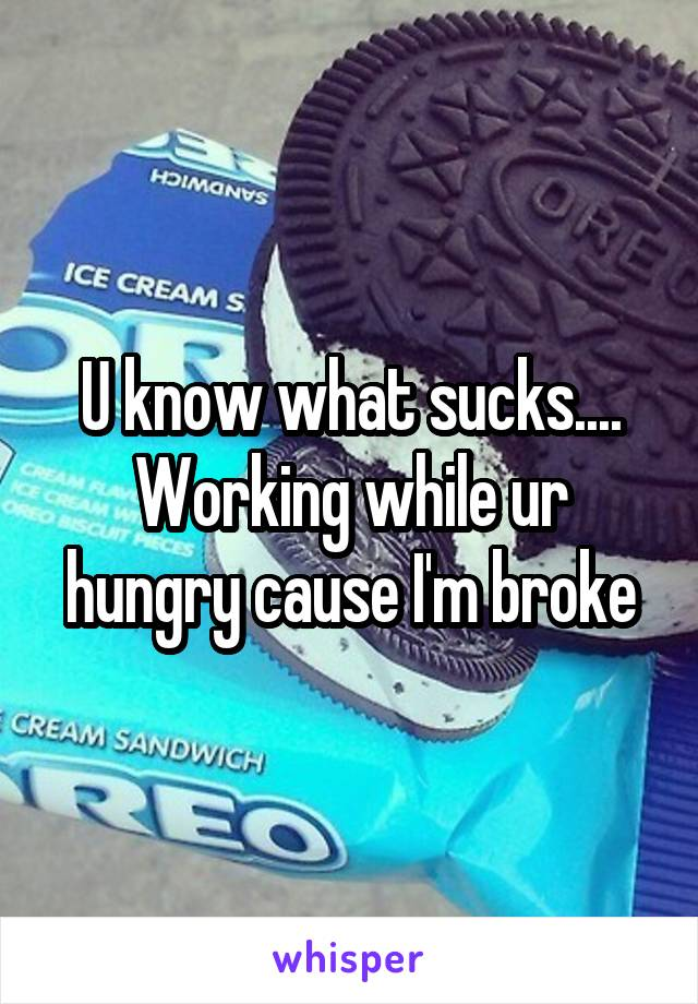 U know what sucks.... Working while ur hungry cause I'm broke