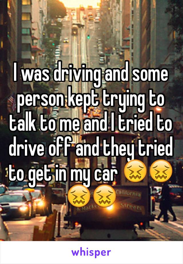 I was driving and some person kept trying to talk to me and I tried to drive off and they tried to get in my car 😖😖😖😖