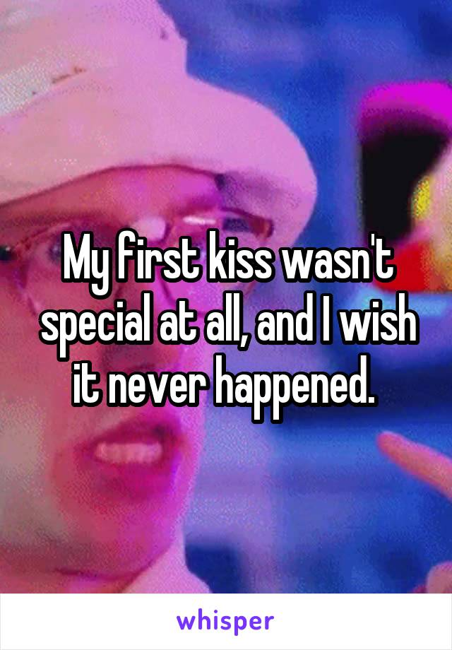 My first kiss wasn't special at all, and I wish it never happened.