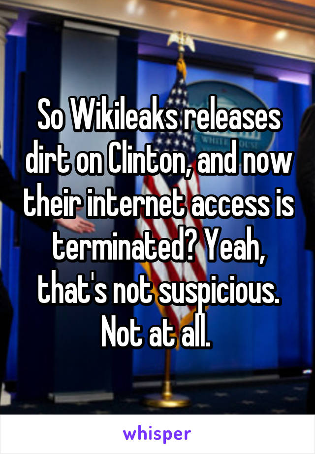 So Wikileaks releases dirt on Clinton, and now their internet access is terminated? Yeah, that's not suspicious. Not at all.