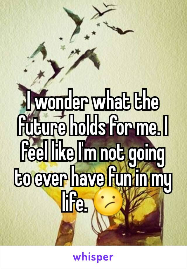 I wonder what the future holds for me. I feel like I'm not going to ever have fun in my life. 😕
