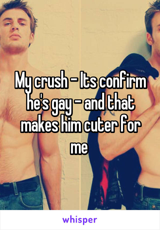 My crush - Its confirm he's gay - and that makes him cuter for me