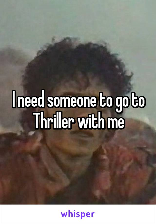I need someone to go to Thriller with me