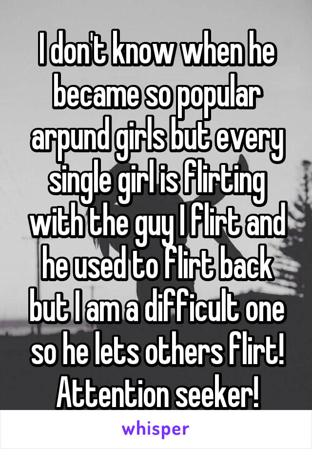 I don't know when he became so popular arpund girls but every single girl is flirting with the guy I flirt and he used to flirt back but I am a difficult one so he lets others flirt! Attention seeker!