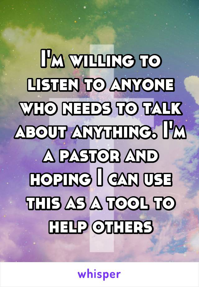 I'm willing to listen to anyone who needs to talk about anything. I'm a pastor and hoping I can use this as a tool to help others