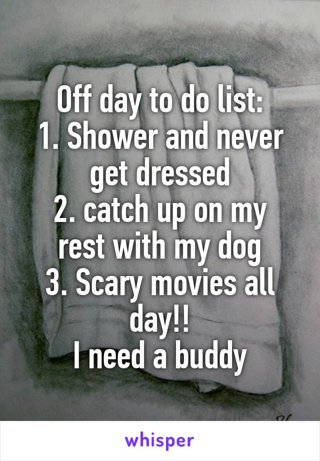 Off day to do list: 1. Shower and never get dressed 2. catch up on my rest with my dog 3. Scary movies all day!! I need a buddy