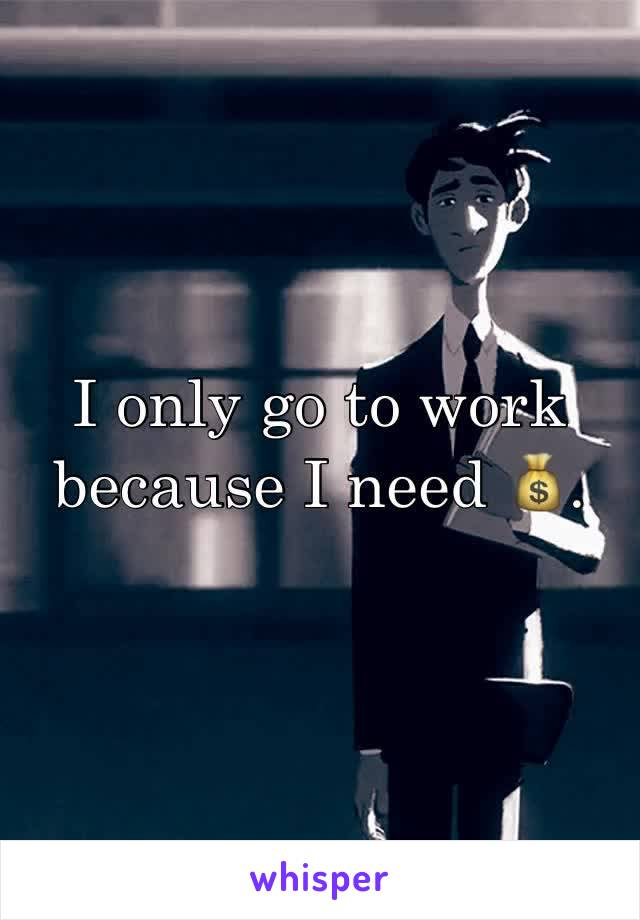 I only go to work because I need 💰.