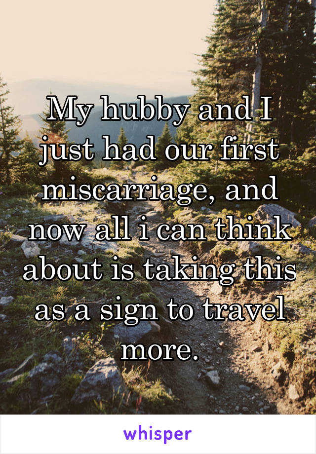 My hubby and I just had our first miscarriage, and now all i can think about is taking this as a sign to travel more.