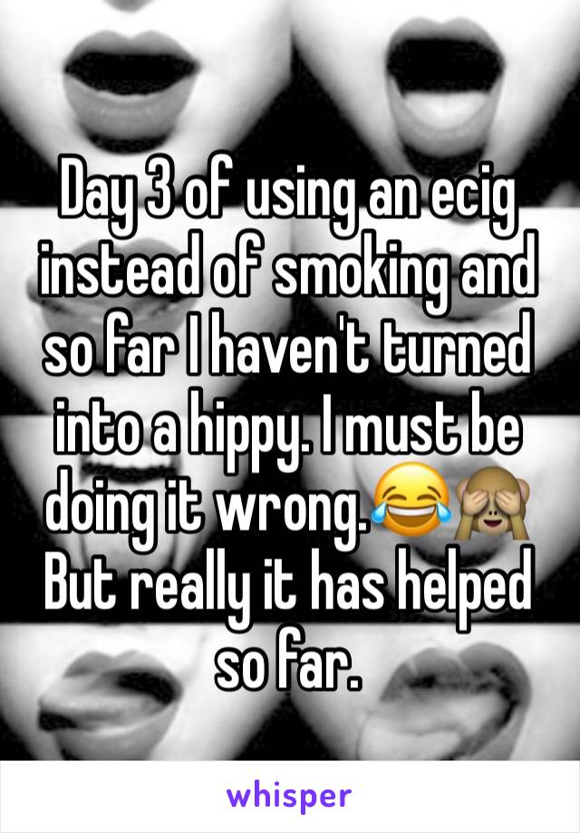 Day 3 of using an ecig instead of smoking and so far I haven't turned into a hippy. I must be doing it wrong.😂🙈 But really it has helped so far.