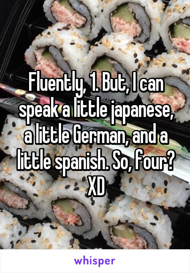 Fluently, 1. But, I can speak a little japanese, a little German, and a little spanish. So, four? XD