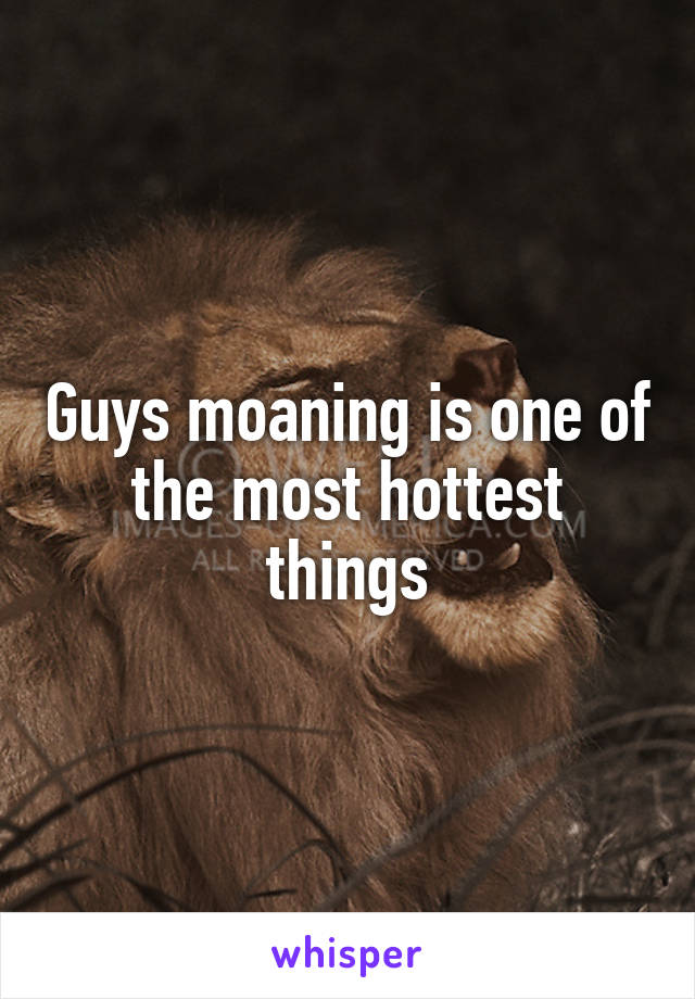 Guys moaning is one of the most hottest things