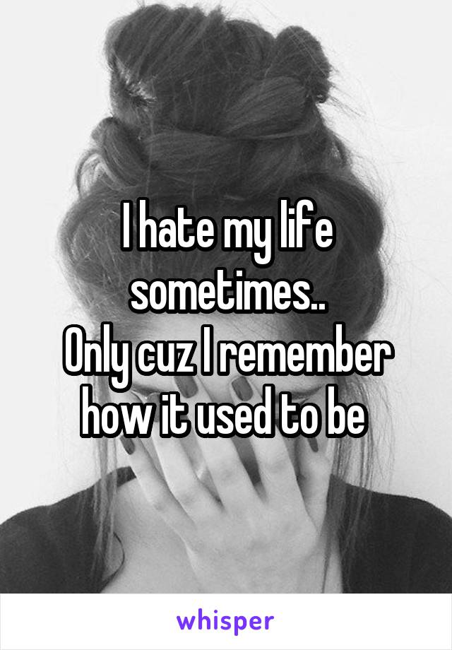I hate my life sometimes.. Only cuz I remember how it used to be