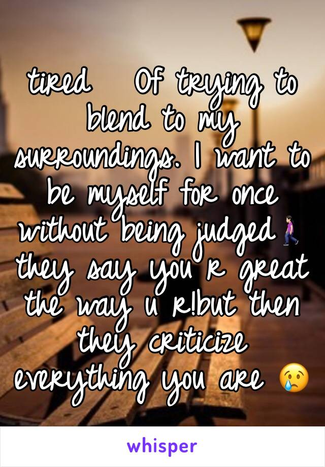 tired   Of trying to blend to my surroundings. I want to be myself for once without being judged🚶🏻‍♀️they say you r great the way u r!but then they criticize everything you are 😢