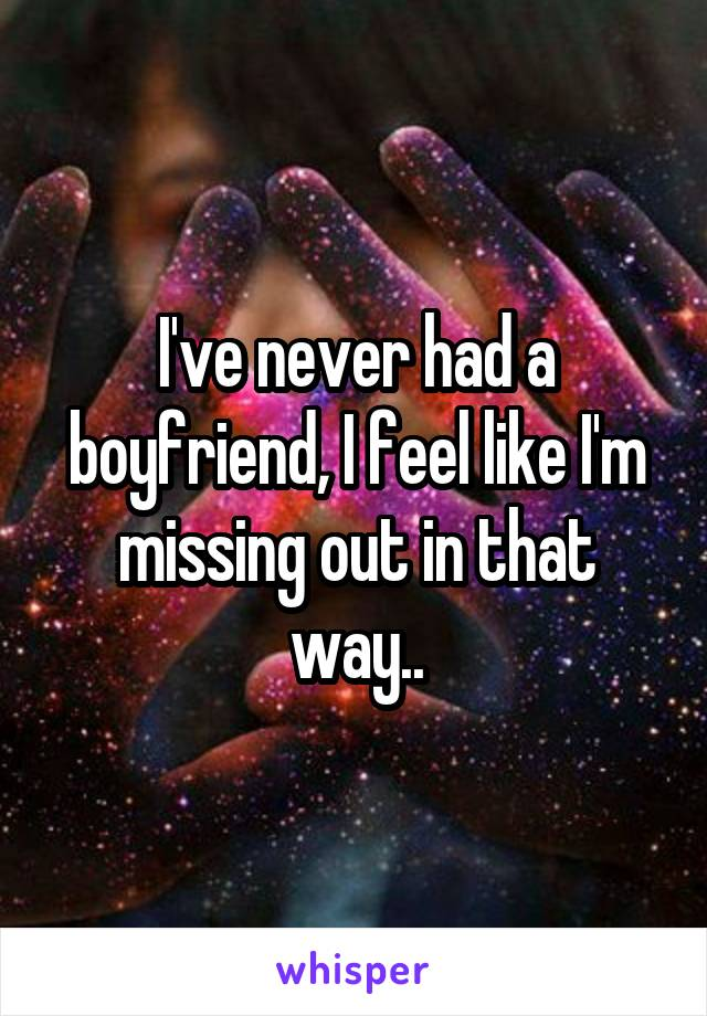 I've never had a boyfriend, I feel like I'm missing out in that way..