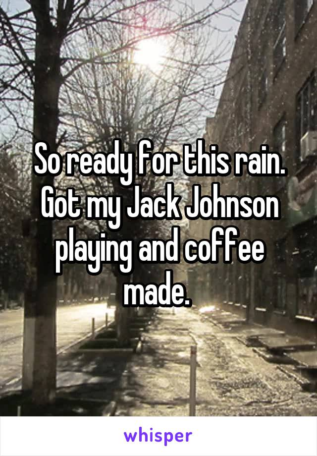 So ready for this rain. Got my Jack Johnson playing and coffee made.