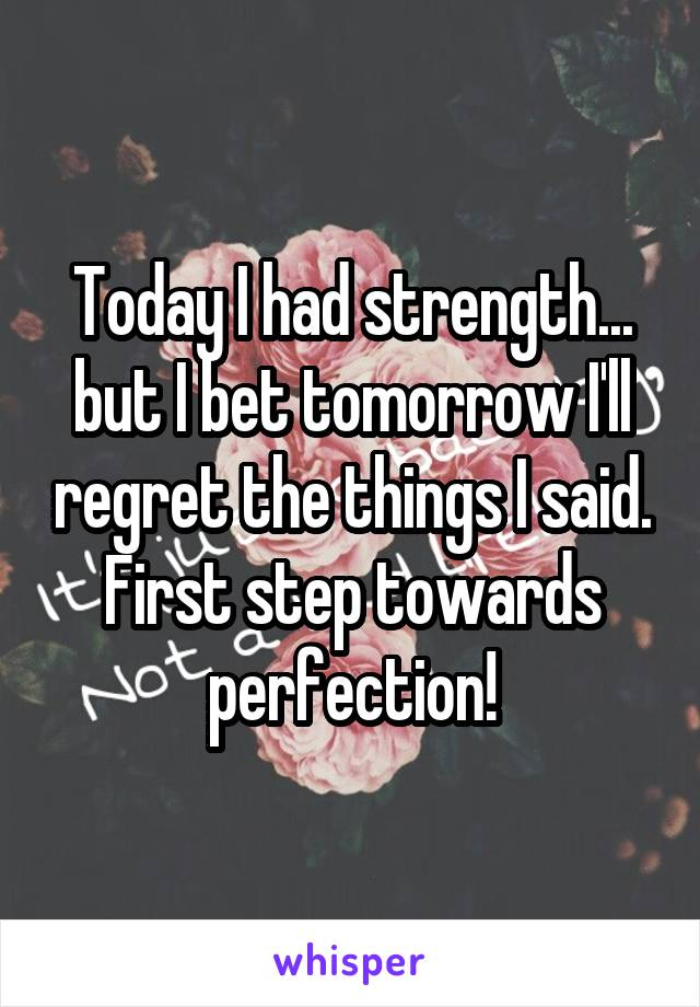 Today I had strength... but I bet tomorrow I'll regret the things I said. First step towards perfection!