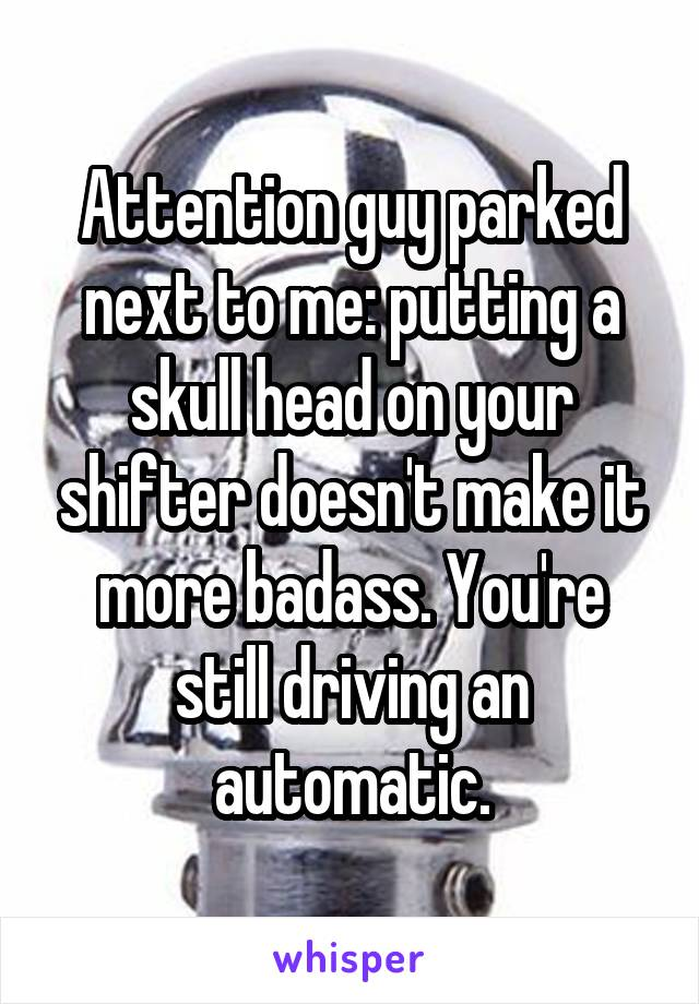 Attention guy parked next to me: putting a skull head on your shifter doesn't make it more badass. You're still driving an automatic.