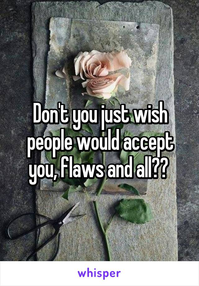 Don't you just wish people would accept you, flaws and all??