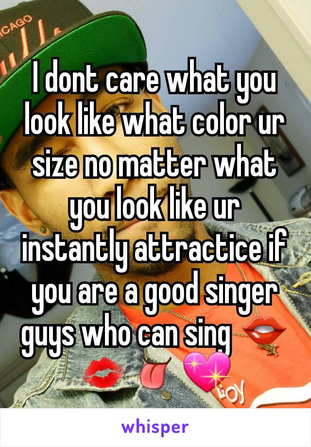I dont care what you look like what color ur size no matter what you look like ur instantly attractice if you are a good singer  guys who can sing 👄💋👅💖