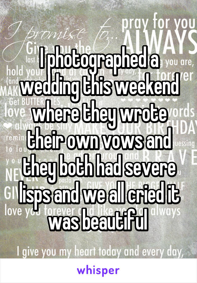 I photographed a wedding this weekend where they wrote their own vows and they both had severe lisps and we all cried it was beautiful