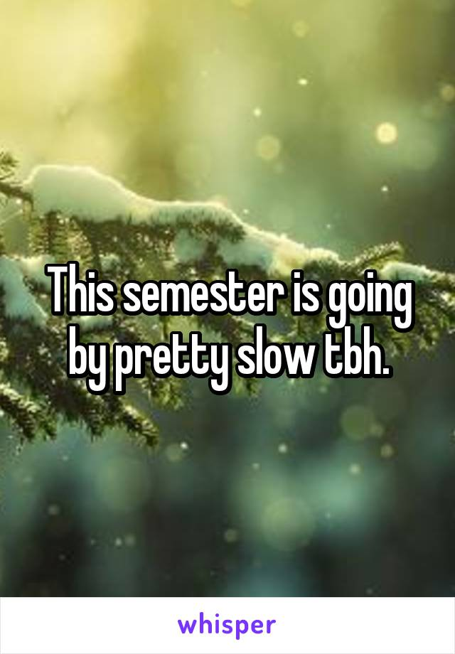 This semester is going by pretty slow tbh.