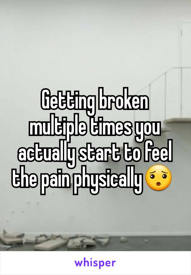 Getting broken multiple times you actually start to feel the pain physically😯