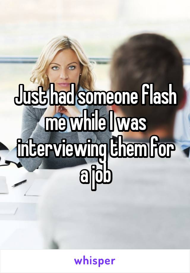 Just had someone flash me while I was interviewing them for a job