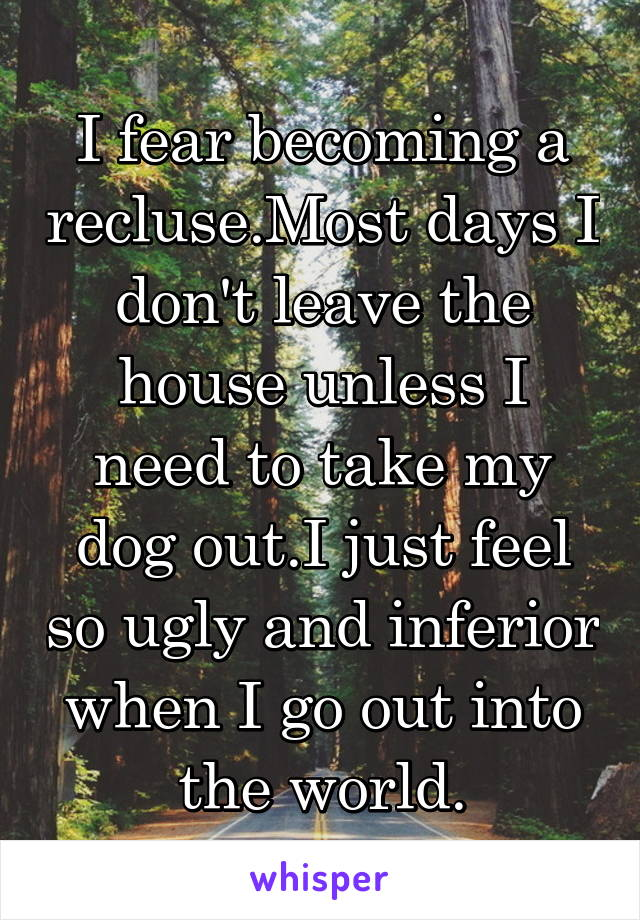 I fear becoming a recluse.Most days I don't leave the house unless I need to take my dog out.I just feel so ugly and inferior when I go out into the world.