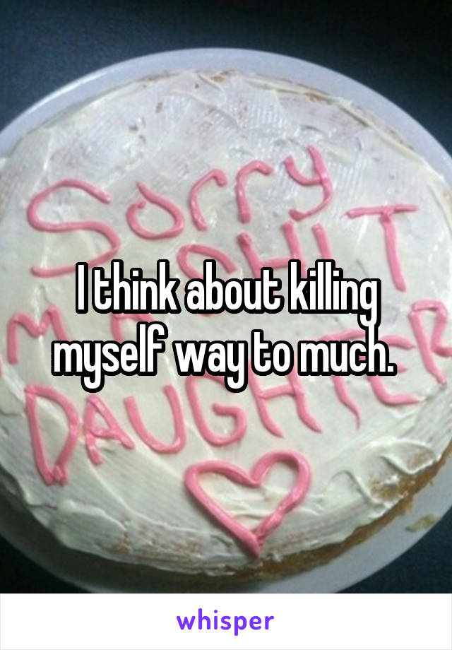 I think about killing myself way to much.