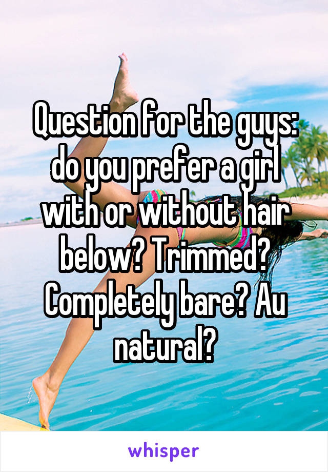 Question for the guys: do you prefer a girl with or without hair below? Trimmed? Completely bare? Au natural?