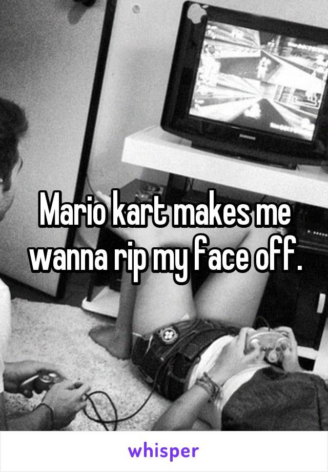 Mario kart makes me wanna rip my face off.