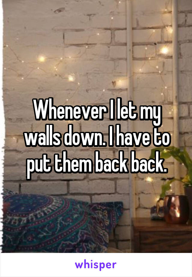 Whenever I let my walls down. I have to put them back back.
