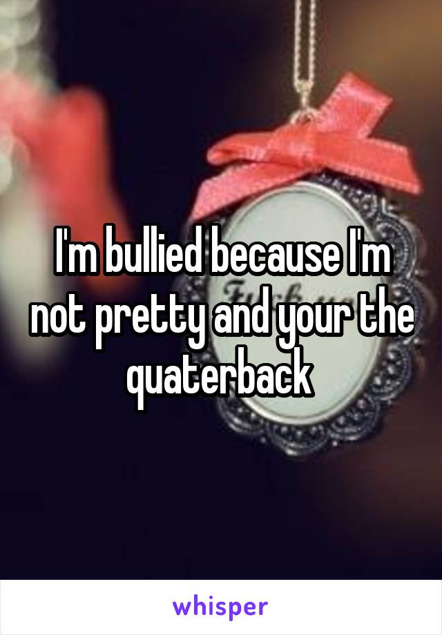 I'm bullied because I'm not pretty and your the quaterback