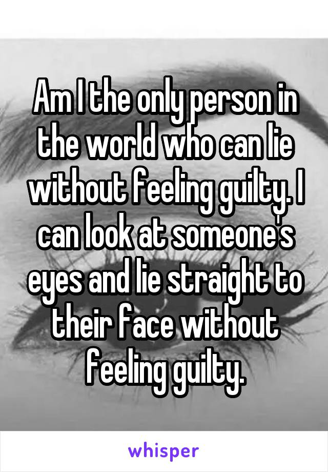 Am I the only person in the world who can lie without feeling guilty. I can look at someone's eyes and lie straight to their face without feeling guilty.