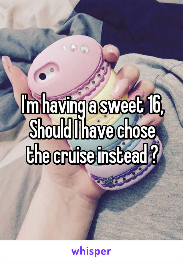 I'm having a sweet 16, Should I have chose the cruise instead ?