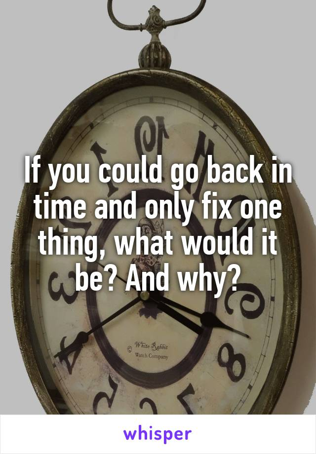 If you could go back in time and only fix one thing, what would it be? And why?