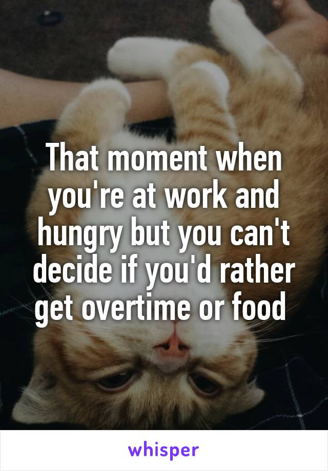 That moment when you're at work and hungry but you can't decide if you'd rather get overtime or food