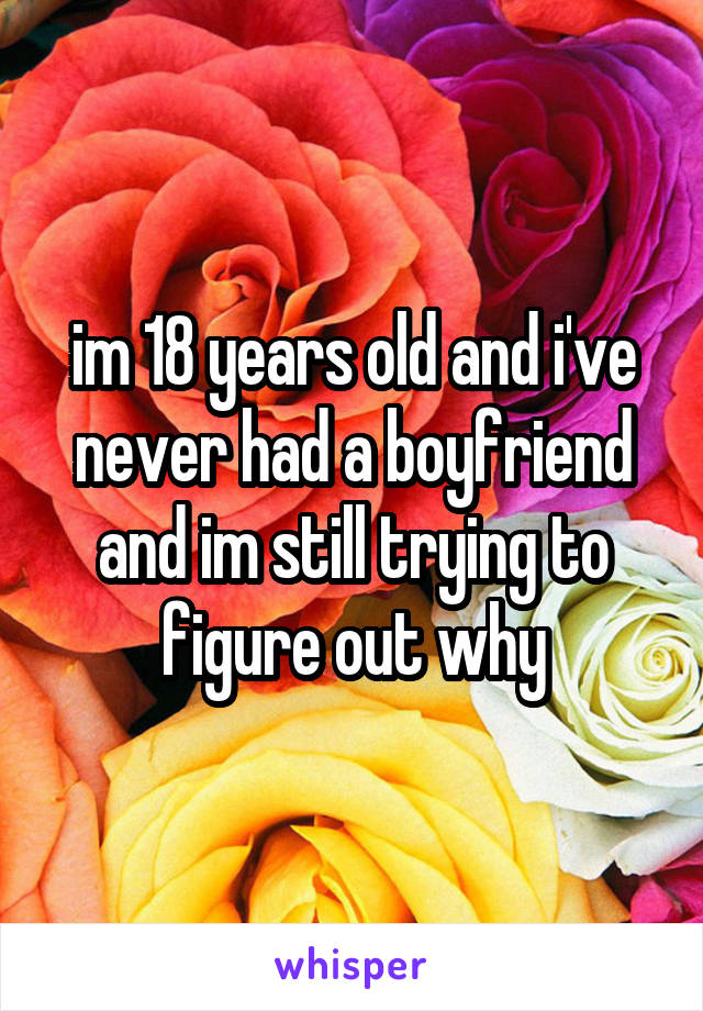 im 18 years old and i've never had a boyfriend and im still trying to figure out why