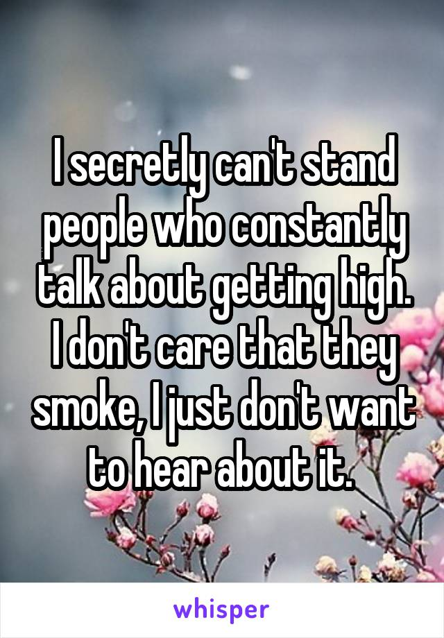 I secretly can't stand people who constantly talk about getting high. I don't care that they smoke, I just don't want to hear about it.