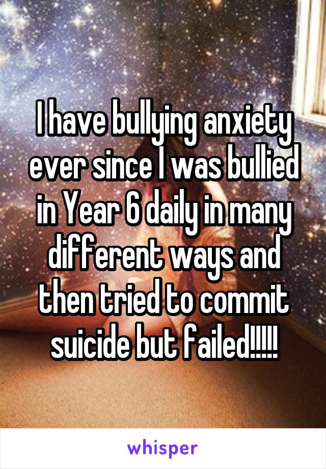 I have bullying anxiety ever since I was bullied in Year 6 daily in many different ways and then tried to commit suicide but failed!!!!!