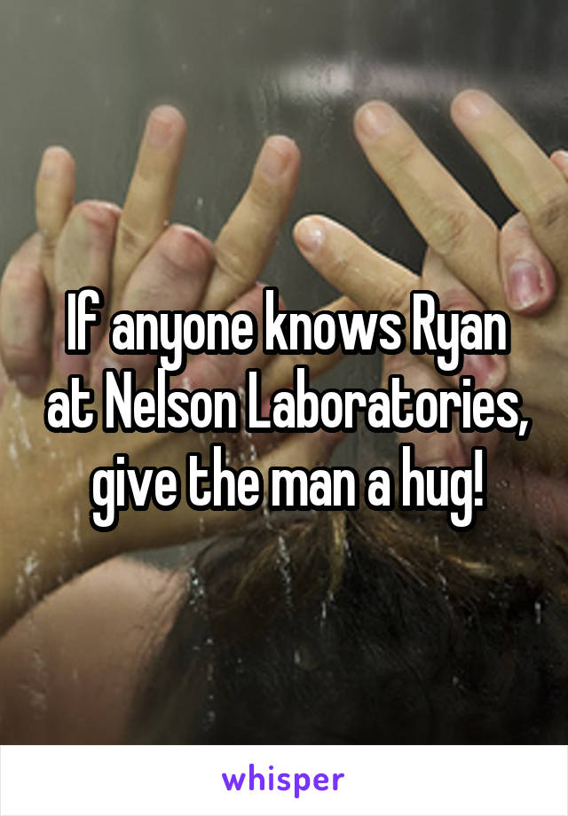 If anyone knows Ryan at Nelson Laboratories, give the man a hug!