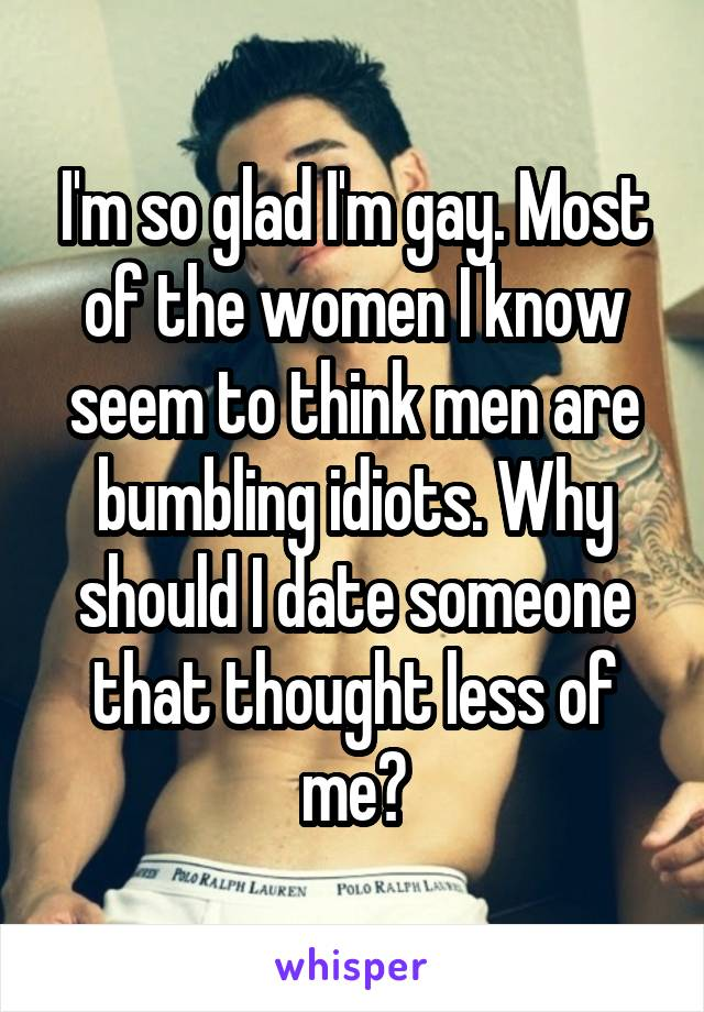 I'm so glad I'm gay. Most of the women I know seem to think men are bumbling idiots. Why should I date someone that thought less of me?
