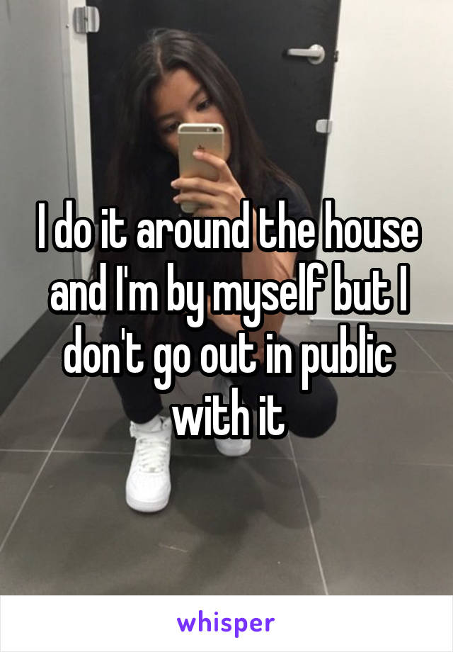 I do it around the house and I'm by myself but I don't go out in public with it