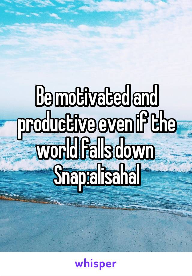 Be motivated and productive even if the world falls down  Snap:alisahal