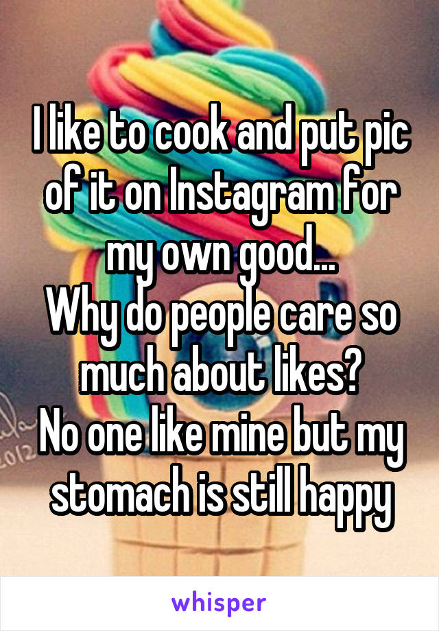 I like to cook and put pic of it on Instagram for my own good... Why do people care so much about likes? No one like mine but my stomach is still happy