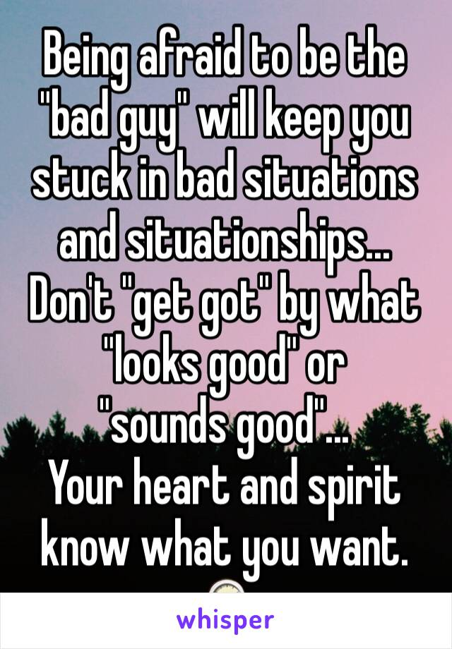 """Being afraid to be the """"bad guy"""" will keep you stuck in bad situations and situationships...  Don't """"get got"""" by what """"looks good"""" or  """"sounds good""""... Your heart and spirit know what you want.  🕰"""
