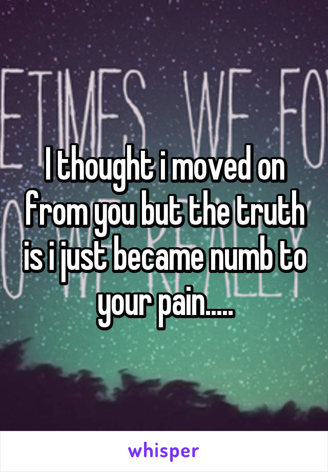 I thought i moved on from you but the truth is i just became numb to your pain.....