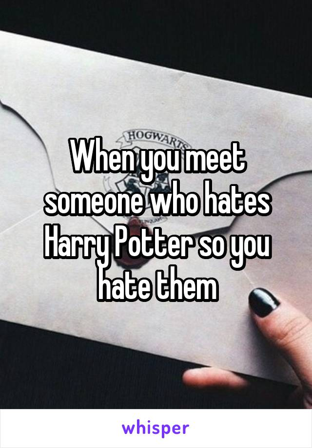When you meet someone who hates Harry Potter so you hate them