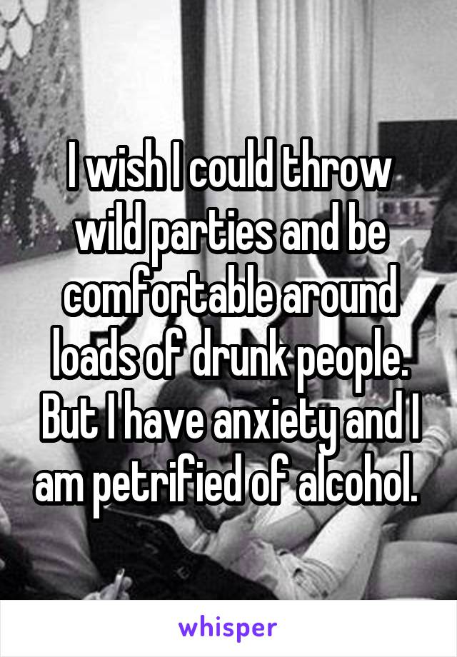 I wish I could throw wild parties and be comfortable around loads of drunk people. But I have anxiety and I am petrified of alcohol.