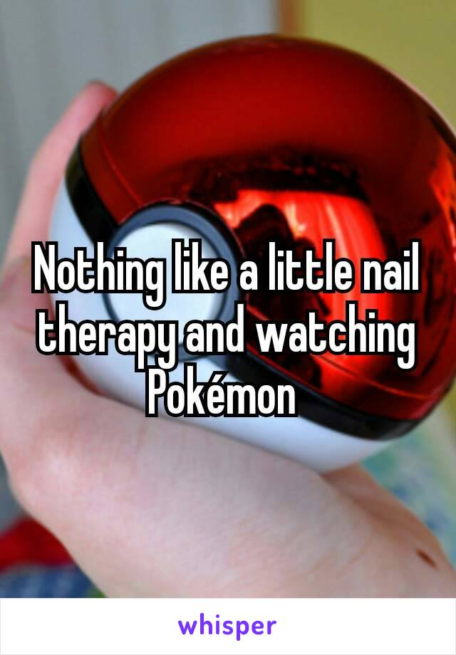 Nothing like a little nail therapy and watching Pokémon